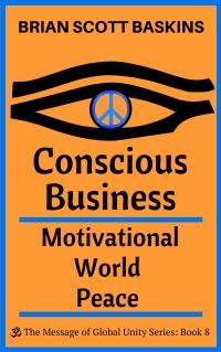 Conscious Business:  Motivational World Peace by Brian Scott Baskins